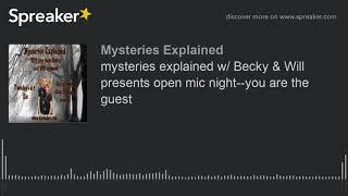 mysteries explained w/ Becky & Will presents open mic night--you are the guest
