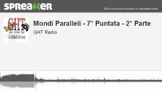 Mondi Paralleli - 7° Puntata - 2° Parte (parte 1 di 4, creato con Spreaker)