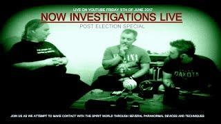 NOW INVESTIGATIONS POST ELECTION SPECIAL 2017 | PARANORMAL INVESTIGATION