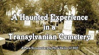 A HAUNTED EXPERIENCE IN A TRANSYLVANIAN CEMETERY - A Para-Documentary