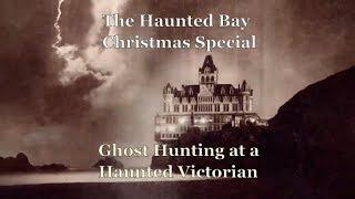 The Haunted Bay Christmas Special: Ghost Hunting at a Haunted Victorian