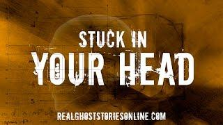 Stuck In Your Head | Ghost Stories, Paranormal, Supernatural, Hauntings, Horror