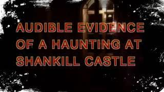 AUDIBLE EVIDENCE OF A HAUNTING SHANKILL CASTLE
