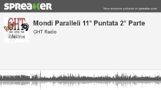 Mondi Paralleli 11° Puntata 2° Parte (parte 2 di 4, creato con Spreaker)