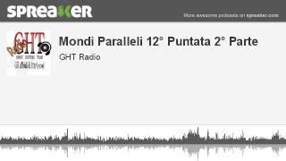 Mondi Paralleli 12° Puntata 2° Parte (parte 2 di 4, creato con Spreaker)