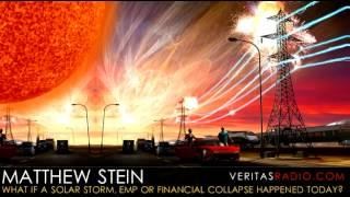 Veritas Radio - Matthew Stein - What if a Solar Storm, EMP or Financial Collapse Happened Today?