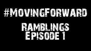 Moving Forward Ramblings Episode 1