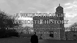 A WALK THROUGH A GHOSTLY HISTORY - A day and night visit to Baconsthorpe Castle