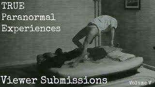 TRUE Paranormal Experiences - Viewer Submissions - Volume V