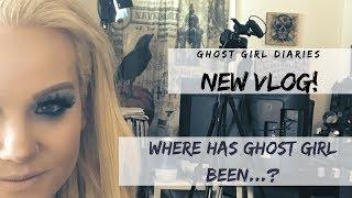 New Ghost Girl Diaries Vlog: Where have I been???