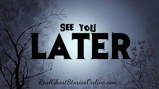 See You Later | Ghost Stories, Paranormal, Supernatural, Hauntings, Horror