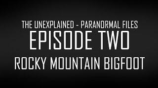 ROCKY MOUNTAIN BIGFOOT - UNEXPLAINED PARANORMAL FILES