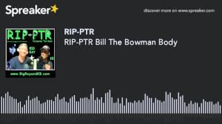 RIP-PTR Bill The Bowman Body (part 4 of 4)