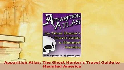 PDF  Apparition Atlas The Ghost Hunters Travel Guide to Haunted America  Read Online