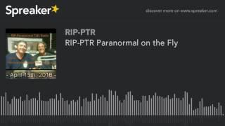 RIP-PTR Paranormal on the Fly (part 5 of 5)