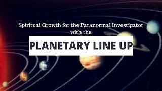 Paranormal Investigator Spiritual Growth & the Planetary Line Up