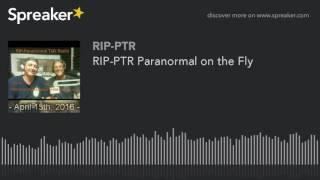 RIP-PTR Paranormal on the Fly (part 4 of 5)