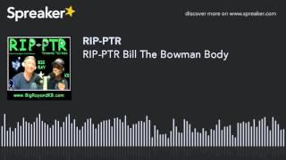 RIP-PTR Bill The Bowman Body (part 3 of 4)