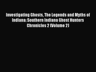 PDF Investigating Ghosts The Legends and Myths of Indiana: Southern Indiana Ghost Hunters Chronicles