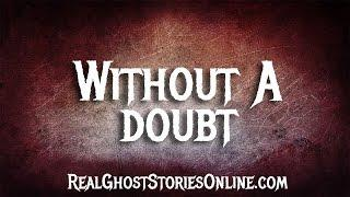 Without A Doubt | Ghost Stories, Paranormal, Supernatural, Hauntings, Horror