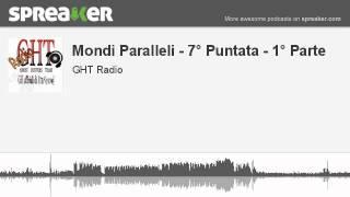 Mondi Paralleli - 7° Puntata - 1° Parte (parte 2 di 4, creato con Spreaker)