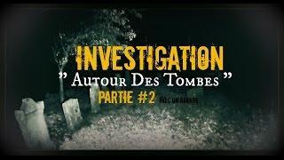 """INVESTIGATION  """" Autour des tombes """" PARTIE #2"""