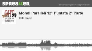 Mondi Paralleli 12° Puntata 2° Parte (parte 1 di 4, creato con Spreaker)