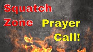 Live in the Squatch Zone!!!  Prayer call!!  July 27, 2018