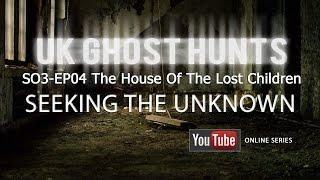 The House Of The Lost Children - Uk Ghost Hunts - Seeking The Unknown S03-EP04