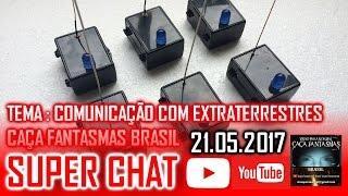 Super Chat 21.05.2017  COMUNICAÇÃO COM EXTRATERRESTRES Caça Fantasmas Brasil