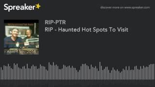 RIP - Haunted Hot Spots To Visit (part 4 of 5)