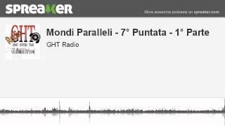Mondi Paralleli - 7° Puntata - 1° Parte (parte 3 di 4, creato con Spreaker)