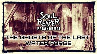The Ghosts Of The Last Water Forge | Soul Reaper Paranormal
