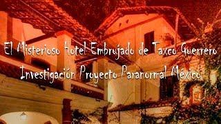 El Misterioso Hotel Embrujado de Taxco Guerrero - Investigación Proyecto Paranormal México