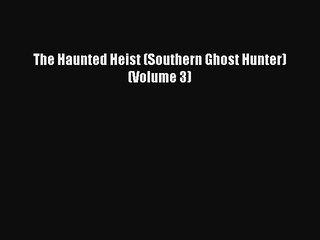 [Online PDF] The Haunted Heist (Southern Ghost Hunter) (Volume 3) Free Books