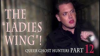 "QUEER Ghost Hunters-Hunt QUEER Ghosts!  PART 12: The ""Ladies Wing""!"