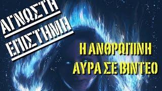 ΑΓΝΩΣΤΗ ΕΠΙΣΤΗΜΗ - Η ΑΝΘΡΩΠΙΝΗ ΑΥΡΑ ΣΕ VIDEO