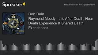 Raymond Moody:  Life After Death, Near Death Experience & Shared Death Experiences