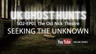 SO2-EP1 The Old Nick Theatre - Uk Ghost Hunts - Seeking The Unknown