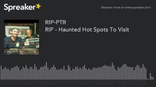 RIP - Haunted Hot Spots To Visit (part 5 of 5)