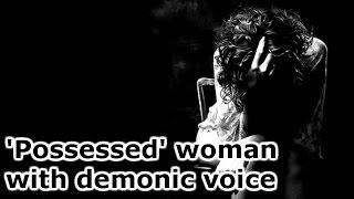 'Possessed' woman with demonic voice