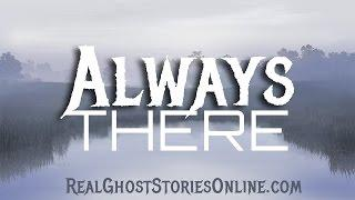 Always There | Ghost Stories, Paranormal, Supernatural, Hauntings, Horror