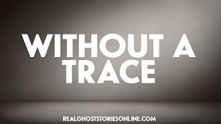 Without A Trace | Ghost Stories, Paranormal, Supernatural, Hauntings, Horror