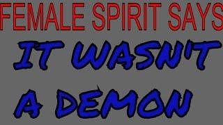 IT WASNT A DEMON - Female spirit says it was NOT a demon!