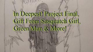 In Deepest! Project Final, Gift From Sasquatch Girl, Green Man & More!