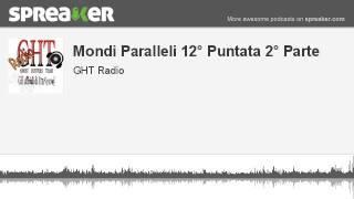 Mondi Paralleli 12° Puntata 2° Parte (parte 3 di 4, creato con Spreaker)