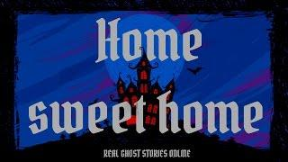 Home Sweet Home | Ghost Stories, Paranormal, Supernatural, Hauntings, Horror