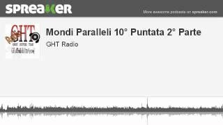 Mondi Paralleli 10° Puntata 2° Parte (parte 3 di 4, creato con Spreaker)