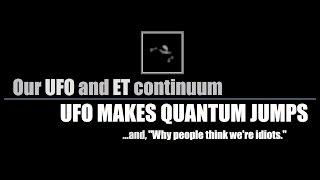 UFO MAKES QUANTUM JUMPS & Why People Think We're Idiots