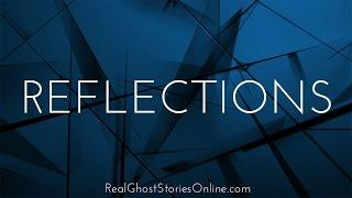 Reflections | Ghost Stories, Paranormal, Supernatural, Hauntings, Horror